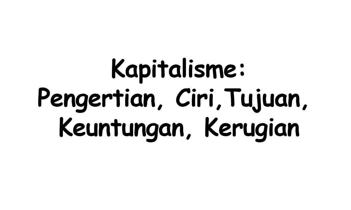 Kapitalisme : Pengertian, Ciri, Tujuan, Keuntungan, Kerugian