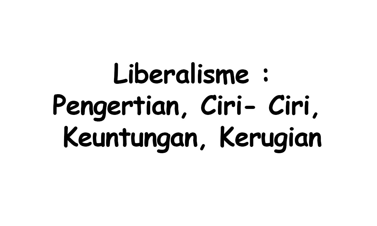 Pengertian Liberalisme, Ciri, Keuntungan dan Kerugian
