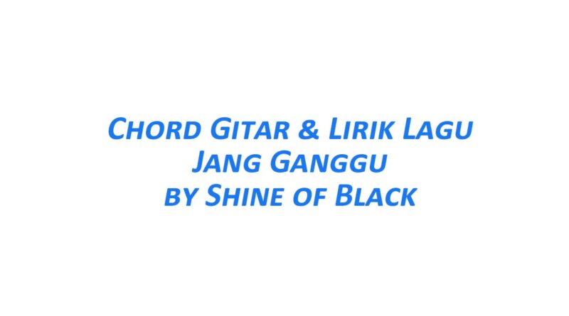 Chord Gitar Jang Ganggu - Shine of Black Beserta Liriknya